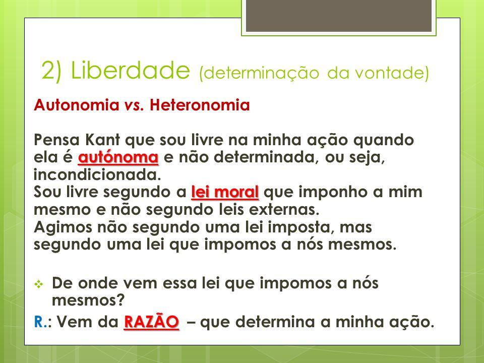 2) Liberdade (determinação da vontade) autónoma lei moral Autonomia vs. Heteronomia Pensa Kant que sou livre na minha ação quando ela é autónoma e não