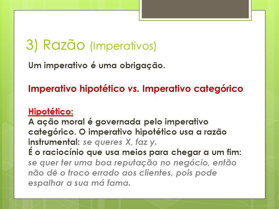 3) Razão (Imperativos) Um imperativo é uma obrigação. Imperativo hipotético vs. Imperativo categórico Hipotético: Hipotético: A ação moral é governada
