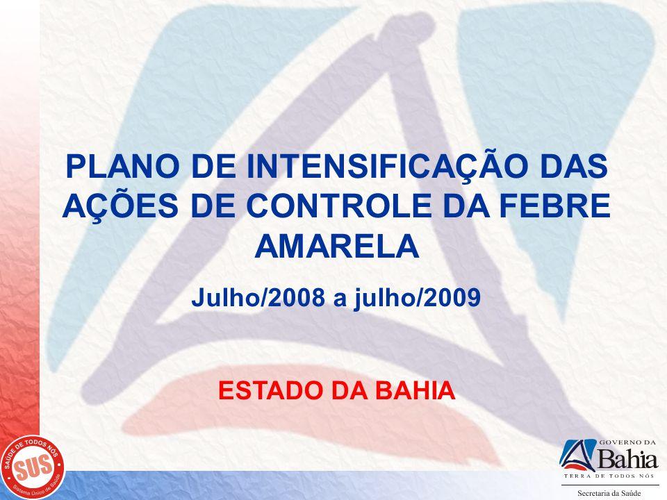 PLANO DE INTENSIFICAÇÃO DAS AÇÕES DE CONTROLE DA FEBRE AMARELA Julho/2008 a julho/2009 ESTADO DA BAHIA