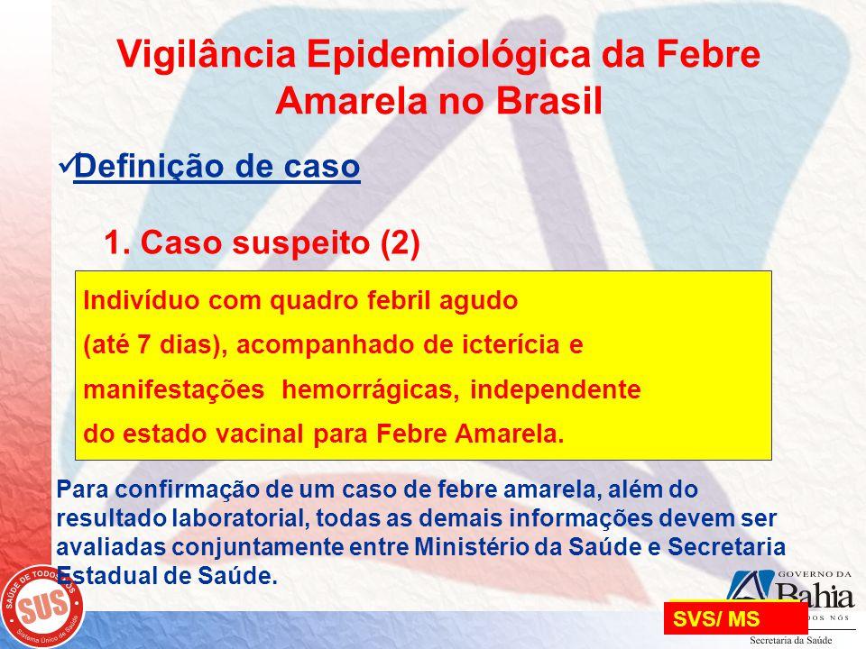 SVS/ MS Vigilância Epidemiológica da Febre Amarela no Brasil  Definição de caso 1. Caso suspeito (2) Para confirmação de um caso de febre amarela, al