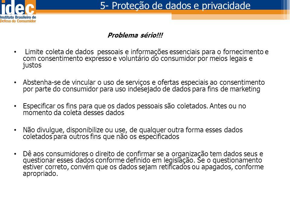 5- Proteção de dados e privacidade Problema sério!!! • Limite coleta de dados pessoais e informações essenciais para o fornecimento e com consentiment