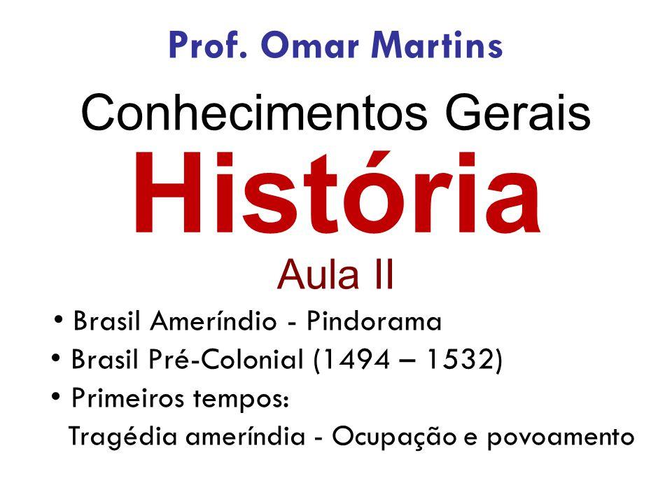 História Aula II • Brasil Ameríndio - Pindorama • Brasil Pré-Colonial (1494 – 1532) • Primeiros tempos: Tragédia ameríndia - Ocupação e povoamento Pro