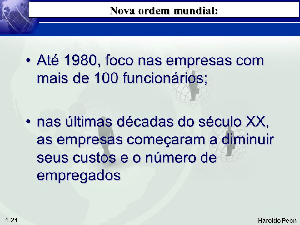1.21 Haroldo Peon Nova ordem mundial: •Até 1980, foco nas empresas com mais de 100 funcionários; •nas últimas décadas do século XX, as empresas começa
