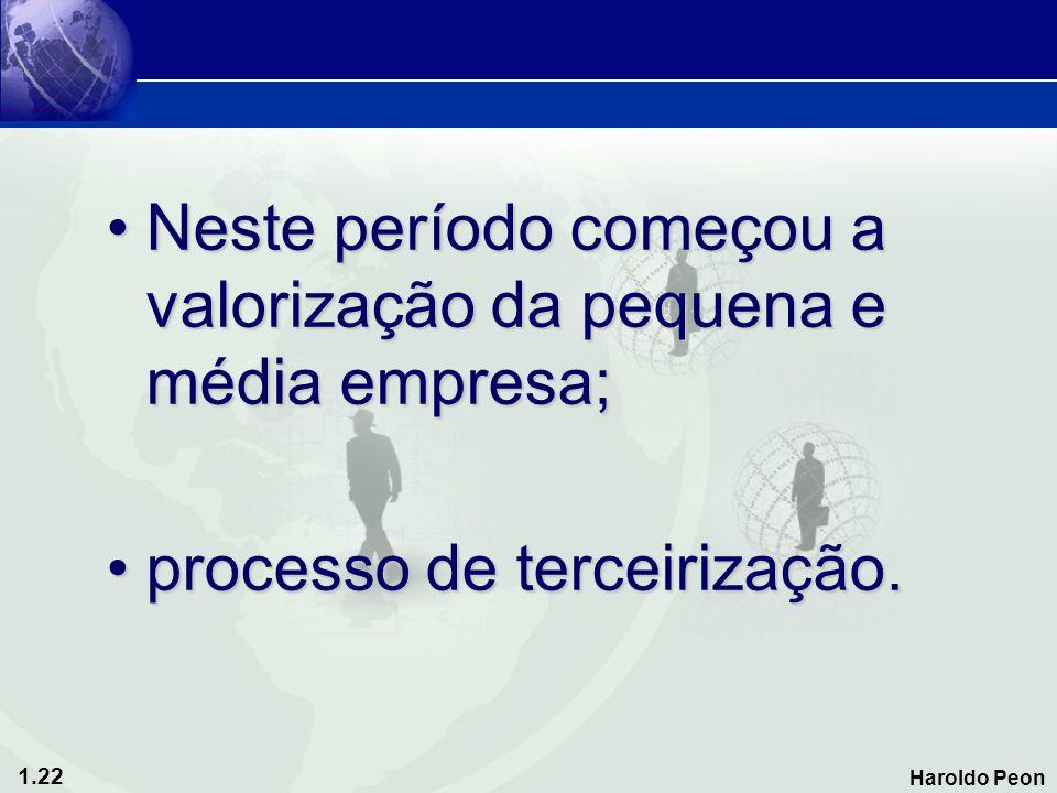 1.22 Haroldo Peon •Neste período começou a valorização da pequena e média empresa; •processo de terceirização.