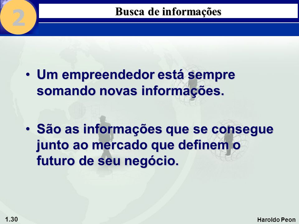 1.30 Haroldo Peon Busca de informações •Um empreendedor está sempre somando novas informações. •São as informações que se consegue junto ao mercado qu