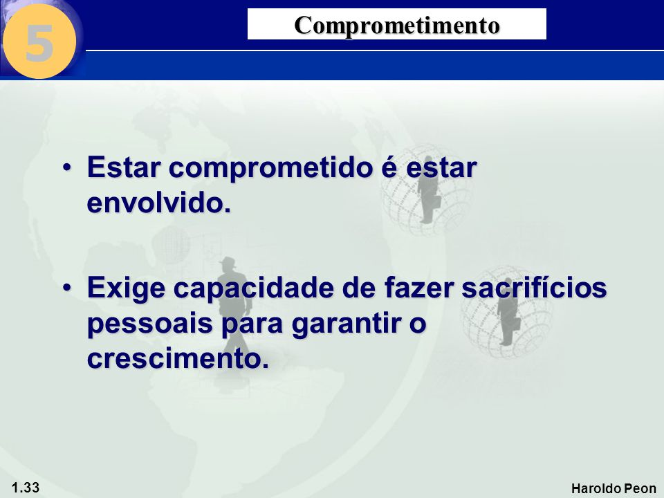 1.33 Haroldo Peon Comprometimento •Estar comprometido é estar envolvido. •Exige capacidade de fazer sacrifícios pessoais para garantir o crescimento.