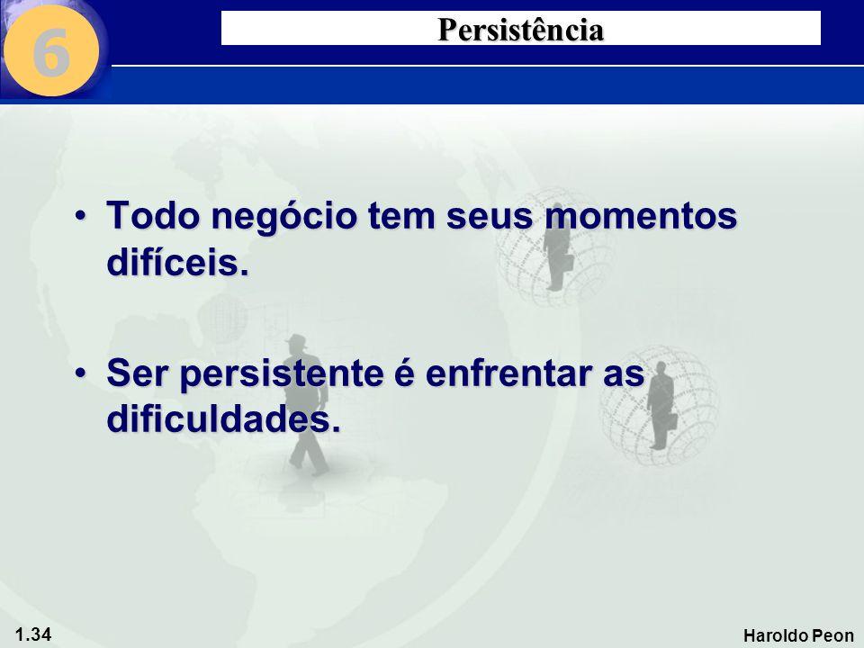 1.34 Haroldo Peon Persistência •Todo negócio tem seus momentos difíceis. •Ser persistente é enfrentar as dificuldades. 6