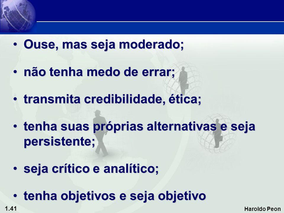 1.41 Haroldo Peon •Ouse, mas seja moderado; •não tenha medo de errar; •transmita credibilidade, ética; •tenha suas próprias alternativas e seja persis