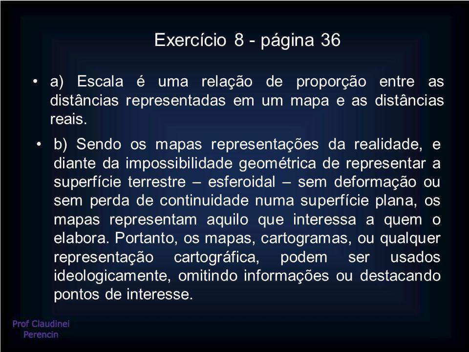 Exercício 8 - página 36 •a) Escala é uma relação de proporção entre as distâncias representadas em um mapa e as distâncias reais.