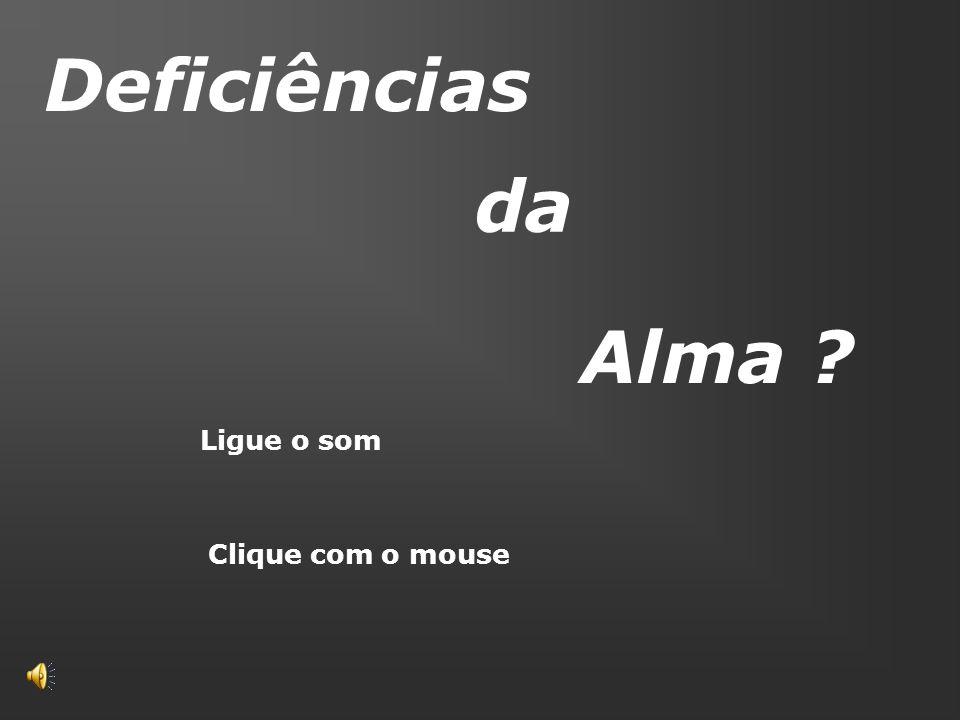 Deficiências da Alma ? Clique com o mouse Ligue o som