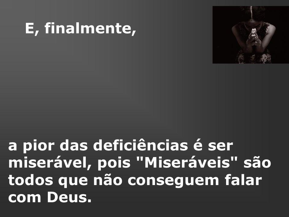 a pior das deficiências é ser miserável, pois Miseráveis são todos que não conseguem falar com Deus.