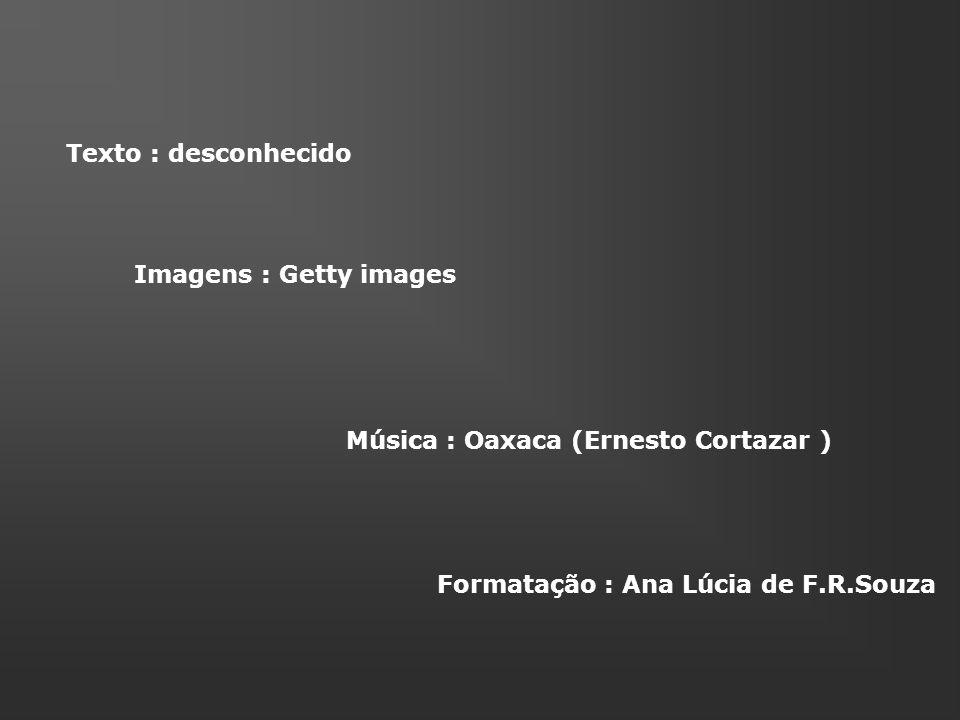 Texto : desconhecido Imagens : Getty images Música : Oaxaca (Ernesto Cortazar ) Formatação : Ana Lúcia de F.R.Souza