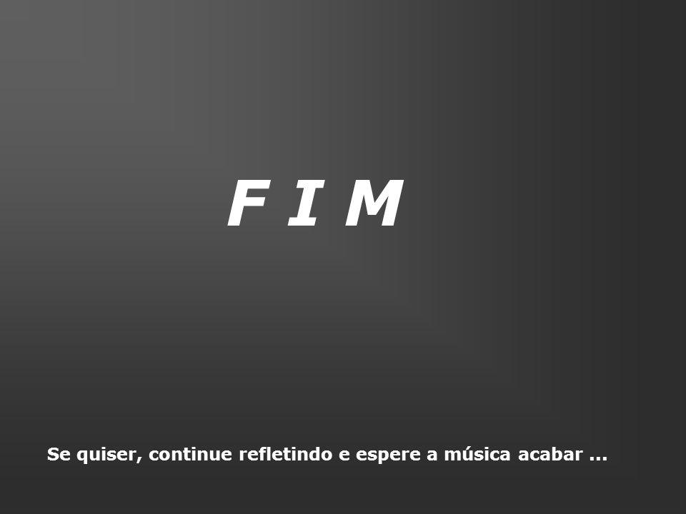 F I M Se quiser, continue refletindo e espere a música acabar...