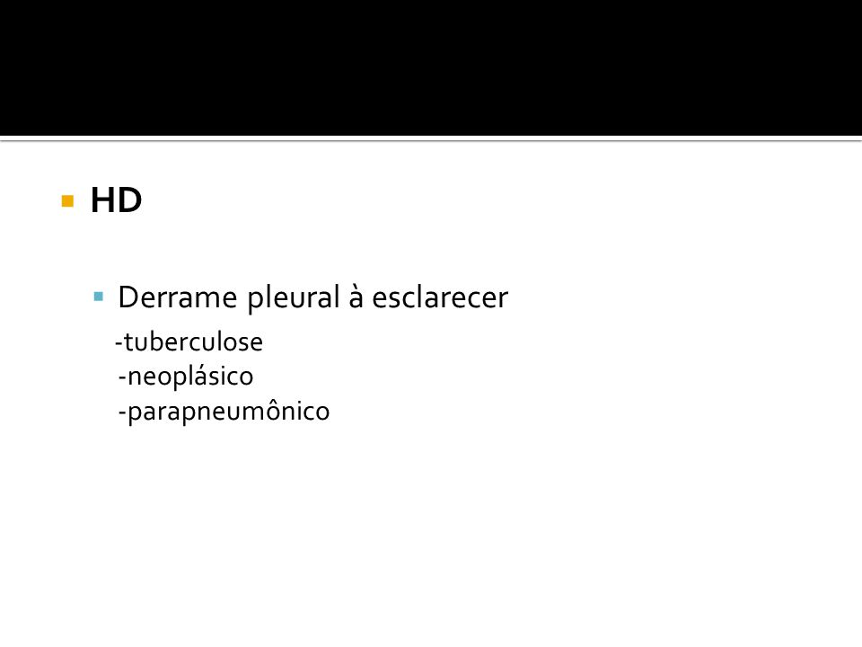  HD  Derrame pleural à esclarecer -tuberculose -neoplásico -parapneumônico