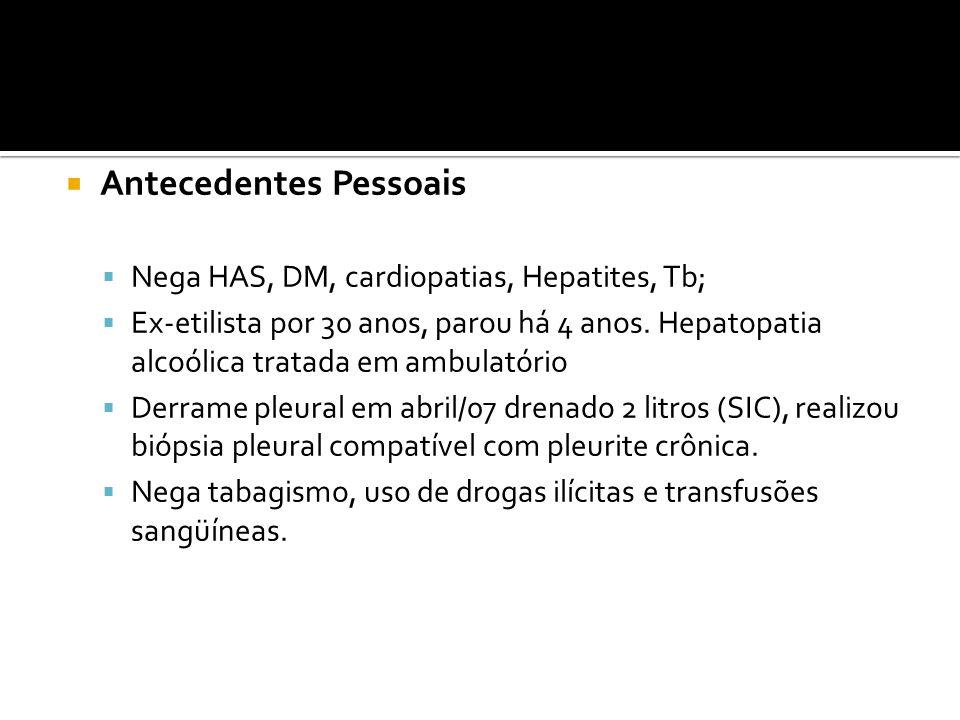 Antecedentes Pessoais  Nega HAS, DM, cardiopatias, Hepatites, Tb;  Ex-etilista por 30 anos, parou há 4 anos.