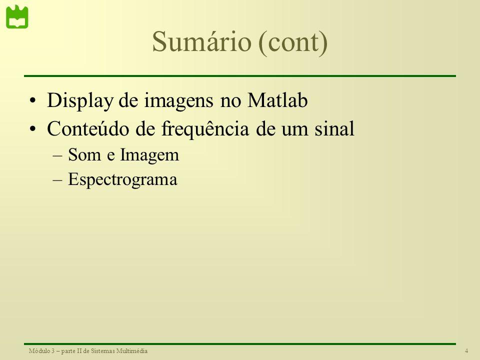 4Módulo 3 – parte II de Sistemas Multimédia Sumário (cont) •Display de imagens no Matlab •Conteúdo de frequência de um sinal –Som e Imagem –Espectrograma