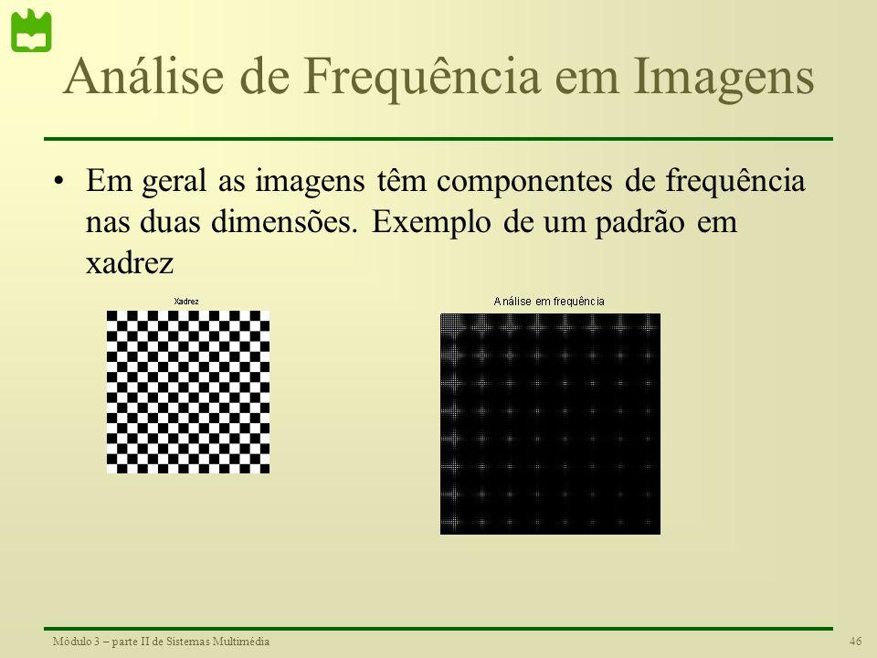 45Módulo 3 – parte II de Sistemas Multimédia Análise de Frequência em Imagens •O conceito de frequência também é válido no caso das imagens. Em vez de