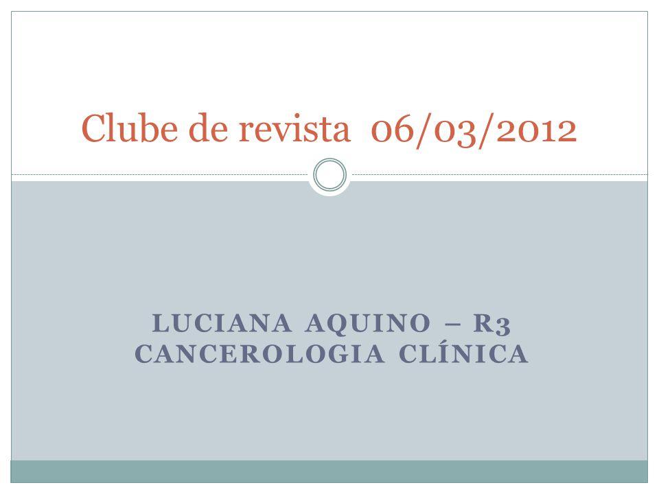 LUCIANA AQUINO – R3 CANCEROLOGIA CLÍNICA Clube de revista 06/03/2012
