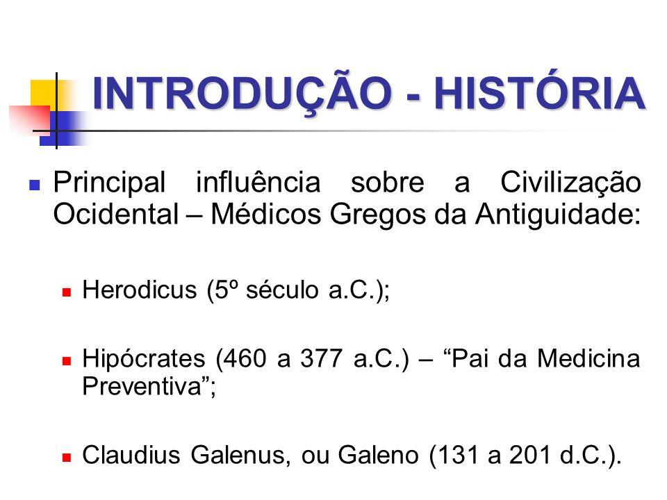 INTRODUÇÃO - HISTÓRIA  Principal influência sobre a Civilização Ocidental – Médicos Gregos da Antiguidade:  Herodicus (5º século a.C.);  Hipócrates (460 a 377 a.C.) – Pai da Medicina Preventiva ;  Claudius Galenus, ou Galeno (131 a 201 d.C.).