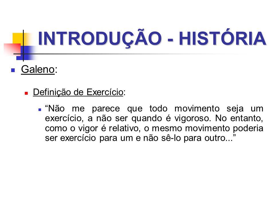 INTRODUÇÃO - HISTÓRIA  Galeno:  Definição de Exercício:  Não me parece que todo movimento seja um exercício, a não ser quando é vigoroso.