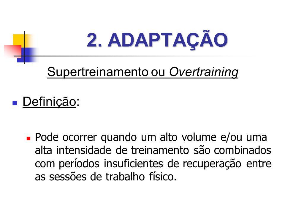 2. ADAPTAÇÃO Supertreinamento ou Overtraining  Definição:  Pode ocorrer quando um alto volume e/ou uma alta intensidade de treinamento são combinado