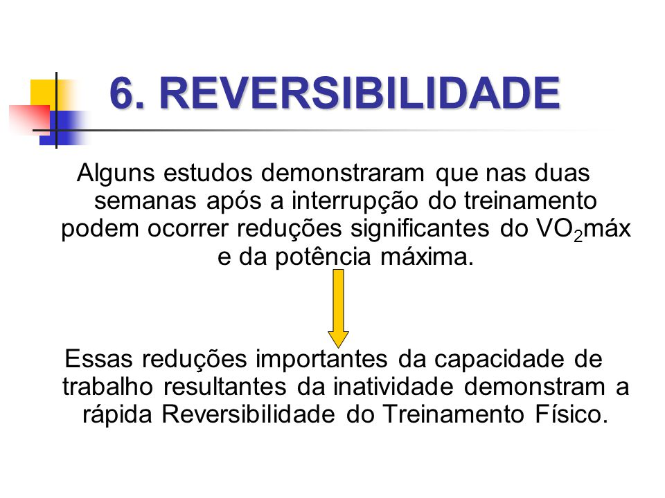 6. REVERSIBILIDADE Alguns estudos demonstraram que nas duas semanas após a interrupção do treinamento podem ocorrer reduções significantes do VO 2 máx
