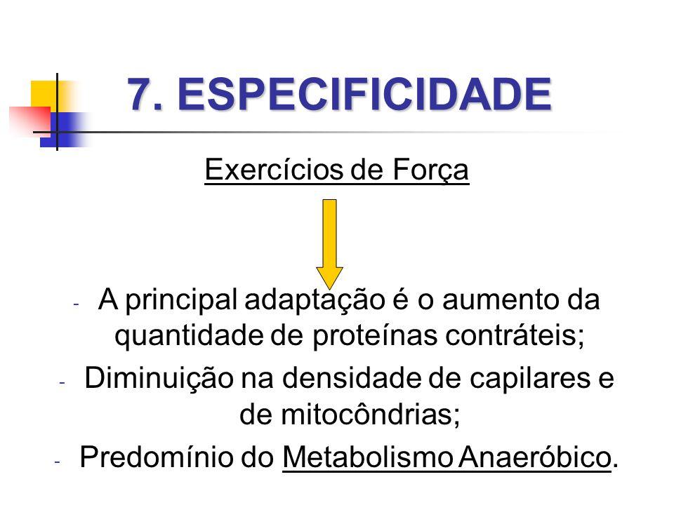 7. ESPECIFICIDADE Exercícios de Força - A principal adaptação é o aumento da quantidade de proteínas contráteis; - Diminuição na densidade de capilare