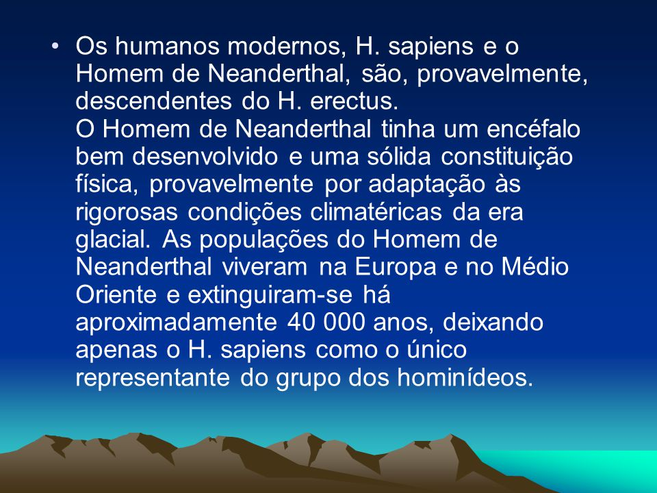 •Os humanos modernos, H. sapiens e o Homem de Neanderthal, são, provavelmente, descendentes do H. erectus. O Homem de Neanderthal tinha um encéfalo be