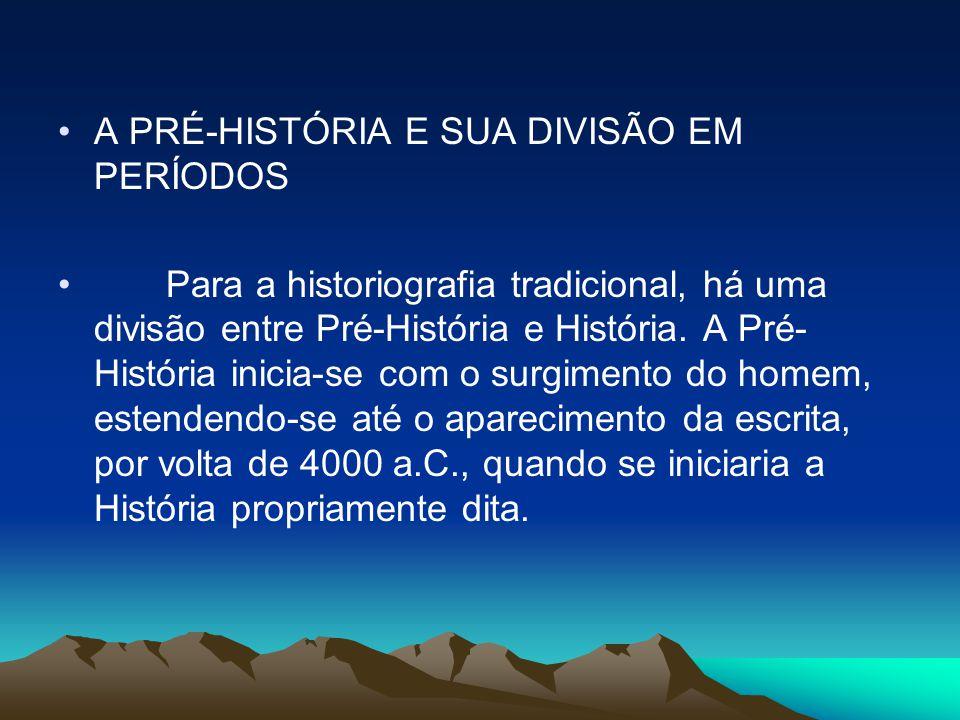 •A PRÉ-HISTÓRIA E SUA DIVISÃO EM PERÍODOS • Para a historiografia tradicional, há uma divisão entre Pré-História e História. A Pré- História inicia-se