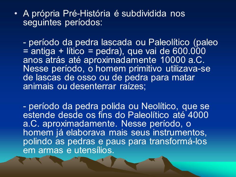 •A própria Pré-História é subdividida nos seguintes períodos: - período da pedra lascada ou Paleolítico (paleo = antiga + lítico = pedra), que vai de 600.000 anos atrás até aproximadamente 10000 a.C.
