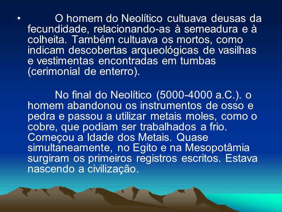 • O homem do Neolítico cultuava deusas da fecundidade, relacionando-as à semeadura e à colheita. Também cultuava os mortos, como indicam descobertas a