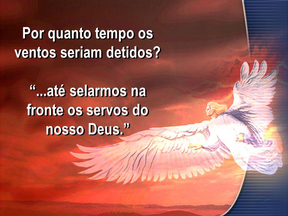 Por quanto tempo os ventos seriam detidos? ...até selarmos na fronte os servos do nosso Deus.