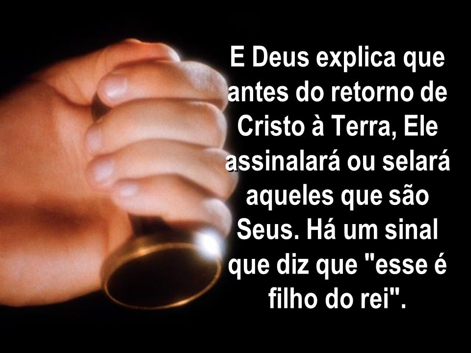 E Deus explica que antes do retorno de Cristo à Terra, Ele assinalará ou selará aqueles que são Seus.