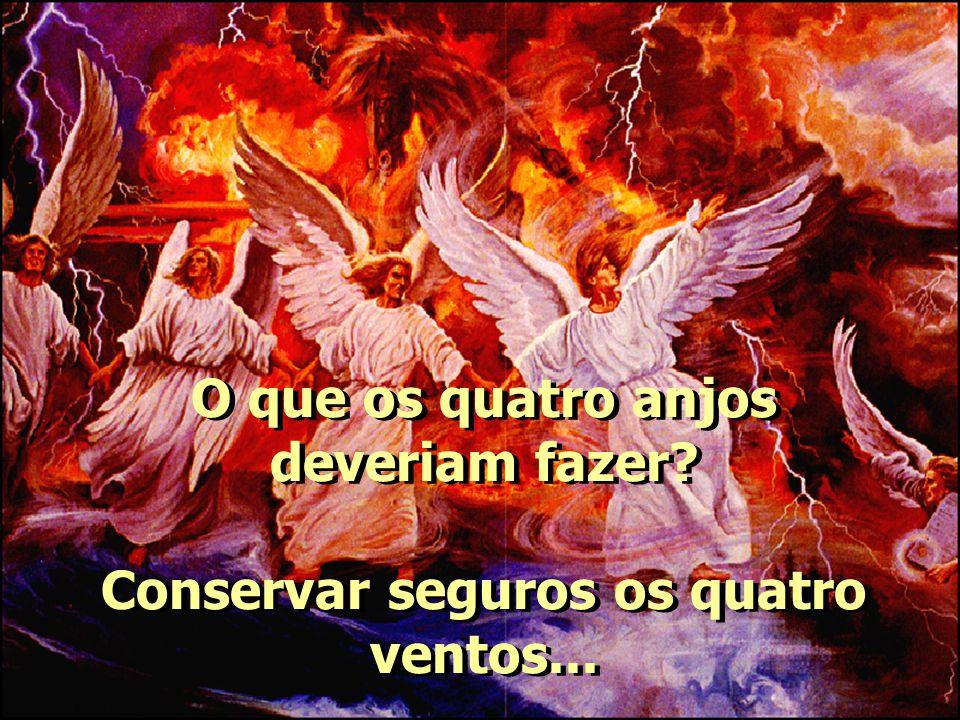 O que os quatro anjos deveriam fazer? Conservar seguros os quatro ventos...