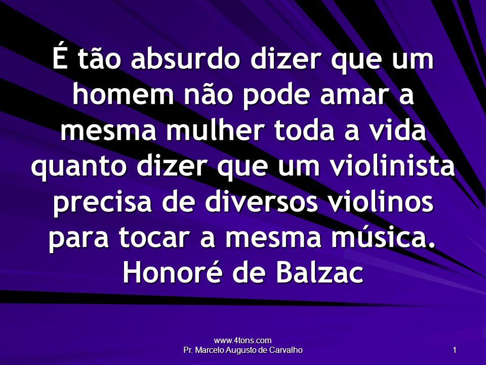 www.4tons.com Pr. Marcelo Augusto de Carvalho 1 É tão absurdo dizer que um homem não pode amar a mesma mulher toda a vida quanto dizer que um violinis