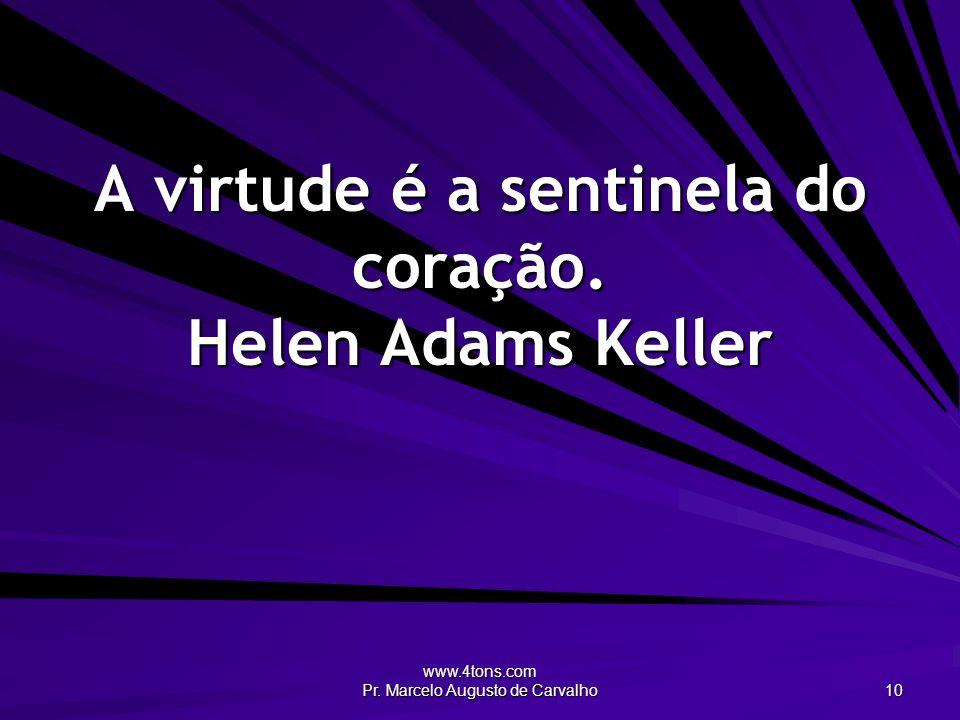 www.4tons.com Pr. Marcelo Augusto de Carvalho 10 A virtude é a sentinela do coração. Helen Adams Keller