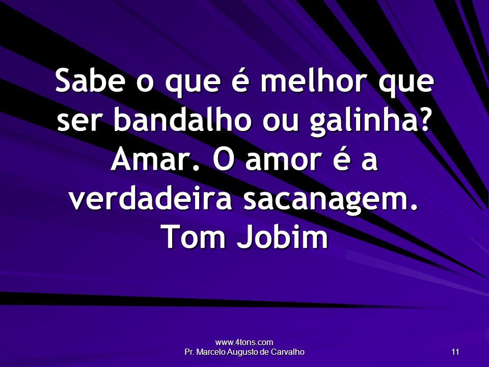 www.4tons.com Pr. Marcelo Augusto de Carvalho 11 Sabe o que é melhor que ser bandalho ou galinha? Amar. O amor é a verdadeira sacanagem. Tom Jobim