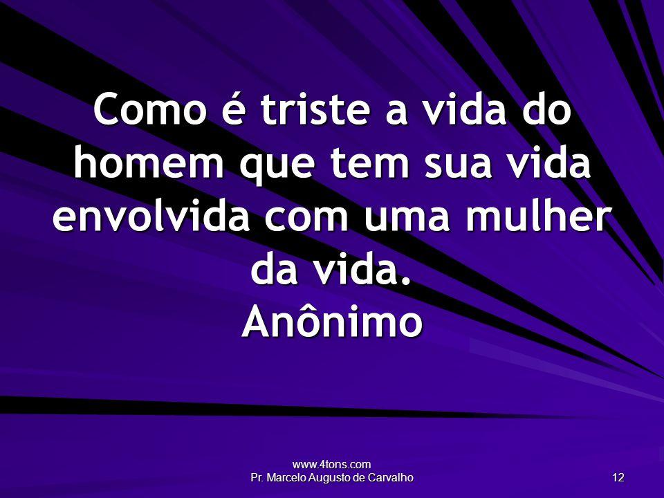 www.4tons.com Pr. Marcelo Augusto de Carvalho 12 Como é triste a vida do homem que tem sua vida envolvida com uma mulher da vida. Anônimo