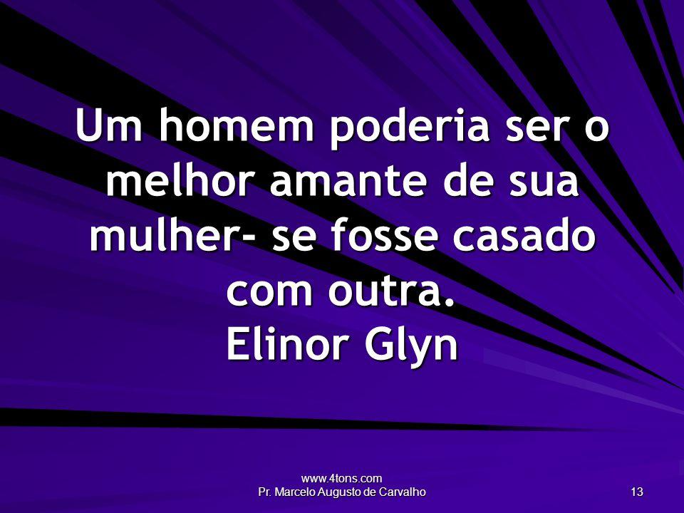www.4tons.com Pr. Marcelo Augusto de Carvalho 13 Um homem poderia ser o melhor amante de sua mulher- se fosse casado com outra. Elinor Glyn