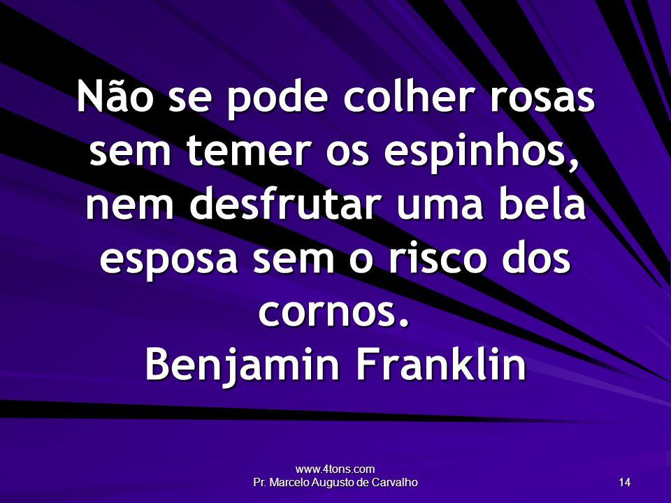 www.4tons.com Pr. Marcelo Augusto de Carvalho 14 Não se pode colher rosas sem temer os espinhos, nem desfrutar uma bela esposa sem o risco dos cornos.