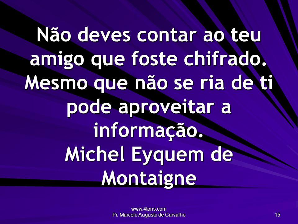 www.4tons.com Pr. Marcelo Augusto de Carvalho 15 Não deves contar ao teu amigo que foste chifrado. Mesmo que não se ria de ti pode aproveitar a inform