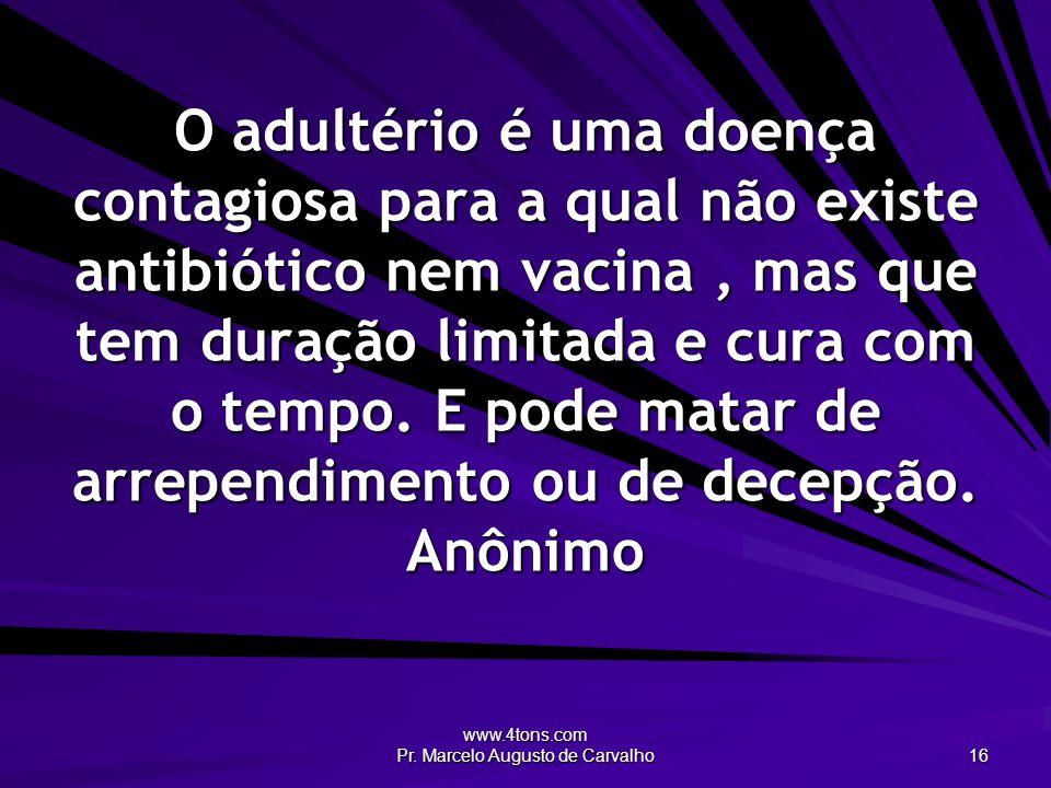 www.4tons.com Pr. Marcelo Augusto de Carvalho 16 O adultério é uma doença contagiosa para a qual não existe antibiótico nem vacina, mas que tem duraçã