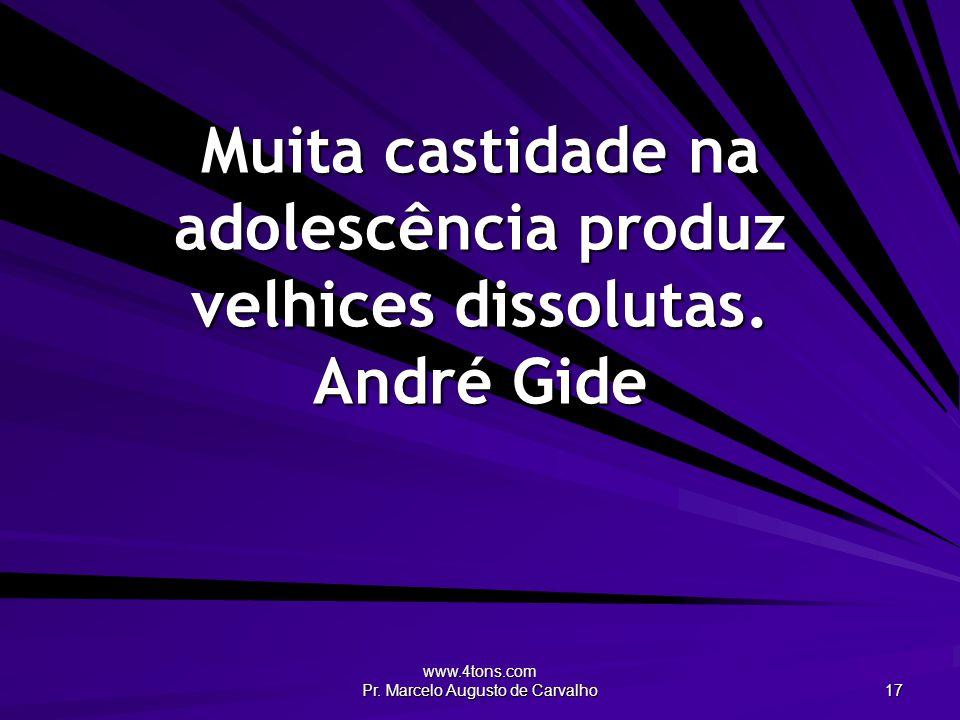 www.4tons.com Pr. Marcelo Augusto de Carvalho 17 Muita castidade na adolescência produz velhices dissolutas. André Gide
