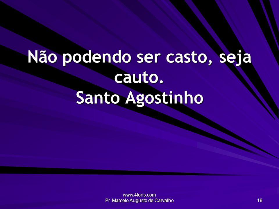 www.4tons.com Pr. Marcelo Augusto de Carvalho 18 Não podendo ser casto, seja cauto. Santo Agostinho