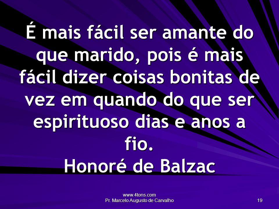 www.4tons.com Pr. Marcelo Augusto de Carvalho 19 É mais fácil ser amante do que marido, pois é mais fácil dizer coisas bonitas de vez em quando do que