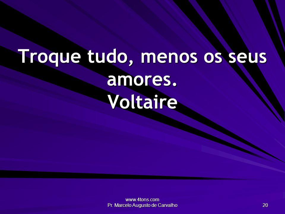 www.4tons.com Pr. Marcelo Augusto de Carvalho 20 Troque tudo, menos os seus amores. Voltaire