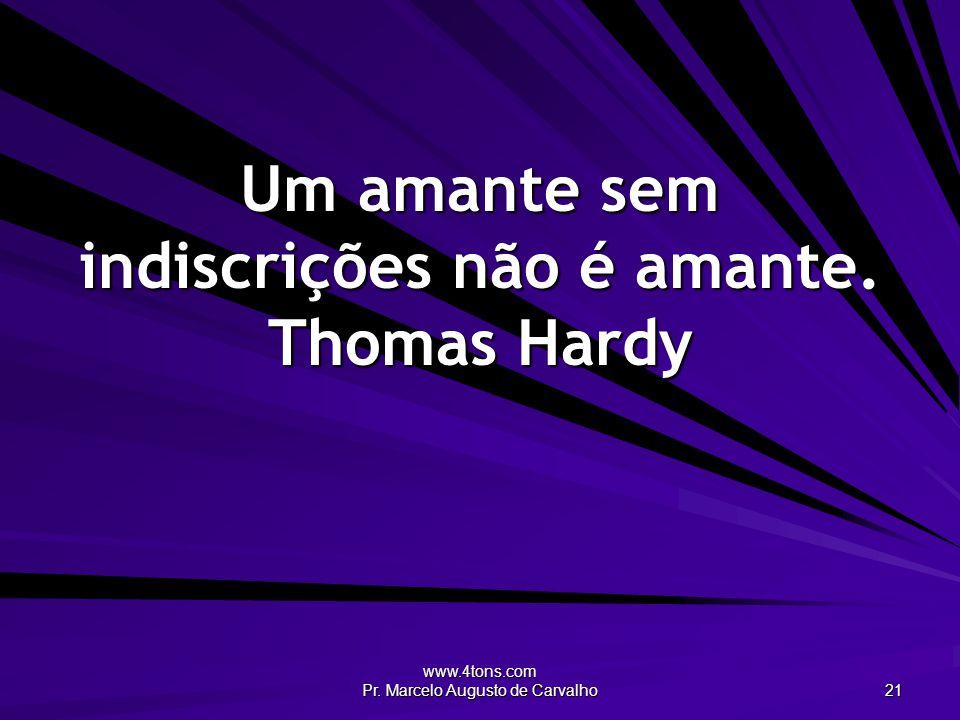 www.4tons.com Pr. Marcelo Augusto de Carvalho 21 Um amante sem indiscrições não é amante. Thomas Hardy