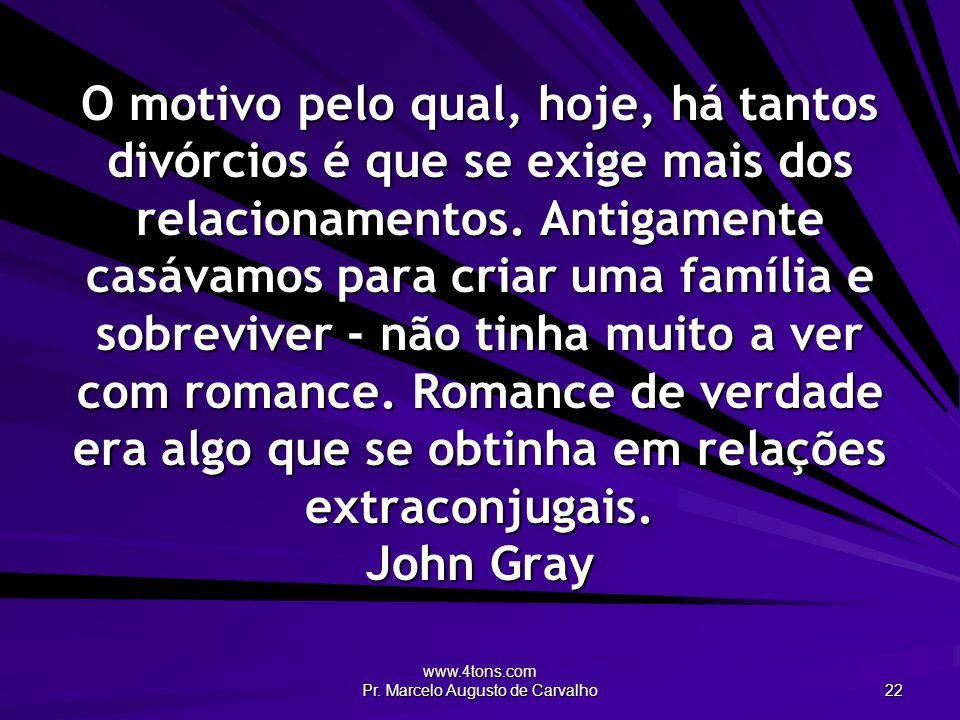 www.4tons.com Pr. Marcelo Augusto de Carvalho 22 O motivo pelo qual, hoje, há tantos divórcios é que se exige mais dos relacionamentos. Antigamente ca
