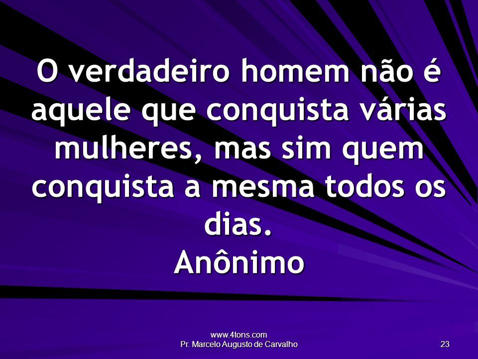 www.4tons.com Pr. Marcelo Augusto de Carvalho 23 O verdadeiro homem não é aquele que conquista várias mulheres, mas sim quem conquista a mesma todos o