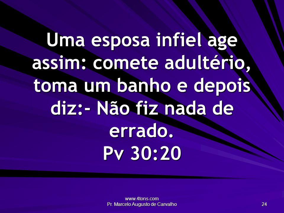 www.4tons.com Pr. Marcelo Augusto de Carvalho 24 Uma esposa infiel age assim: comete adultério, toma um banho e depois diz:- Não fiz nada de errado. P